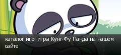 каталог игр- игры Кунг-Фу Панда на нашем сайте