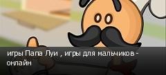 игры Папа Луи , игры для мальчиков - онлайн