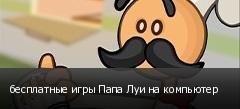 бесплатные игры Папа Луи на компьютер