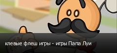 клевые флеш игры - игры Папа Луи