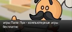 игры Папа Луи - компьютерные игры бесплатно