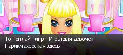 Топ онлайн игр - Игры для девочек Парикмахерская здесь