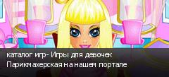 каталог игр- Игры для девочек Парикмахерская на нашем портале