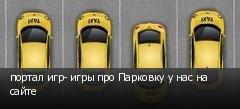 портал игр- игры про Парковку у нас на сайте
