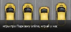 игры про Парковку online, играй у нас