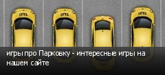 игры про Парковку - интересные игры на нашем сайте