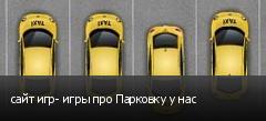 сайт игр- игры про Парковку у нас