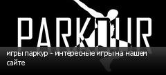 игры паркур - интересные игры на нашем сайте