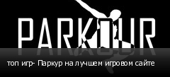топ игр- Паркур на лучшем игровом сайте