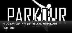 игровой сайт- игры паркур на нашем портале