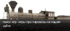 поиск игр- игры про паровозы на нашем сайте