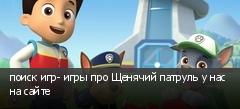 поиск игр- игры про Щенячий патруль у нас на сайте