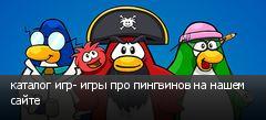 каталог игр- игры про пингвинов на нашем сайте