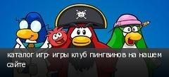 каталог игр- игры клуб пингвинов на нашем сайте
