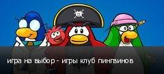 игра на выбор - игры клуб пингвинов
