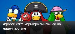 игровой сайт- игры про пингвинов на нашем портале