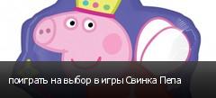 поиграть на выбор в игры Свинка Пепа
