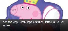 портал игр- игры про Свинку Пепа на нашем сайте