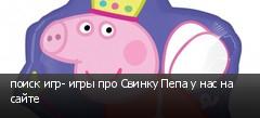 поиск игр- игры про Свинку Пепа у нас на сайте