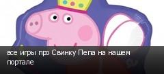 все игры про Свинку Пепа на нашем портале
