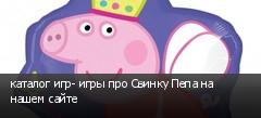 каталог игр- игры про Свинку Пепа на нашем сайте