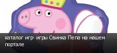 каталог игр- игры Свинка Пепа на нашем портале
