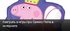 поиграть в игры про Свинку Пепа в интернете