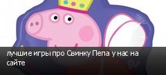 лучшие игры про Свинку Пепа у нас на сайте
