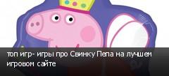 топ игр- игры про Свинку Пепа на лучшем игровом сайте