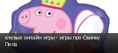 клевые онлайн игры - игры про Свинку Пепа