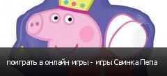 поиграть в онлайн игры - игры Свинка Пепа