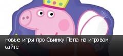 новые игры про Свинку Пепа на игровом сайте