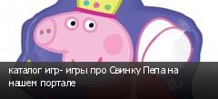 каталог игр- игры про Свинку Пепа на нашем портале