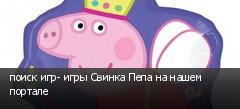 поиск игр- игры Свинка Пепа на нашем портале