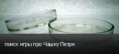 поиск игры про Чашку Петри
