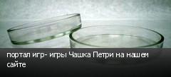портал игр- игры Чашка Петри на нашем сайте