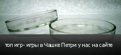 топ игр- игры в Чашке Петри у нас на сайте