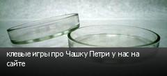 клевые игры про Чашку Петри у нас на сайте