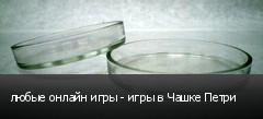 любые онлайн игры - игры в Чашке Петри