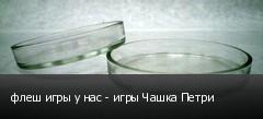 флеш игры у нас - игры Чашка Петри