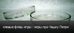 клевые флеш игры - игры про Чашку Петри