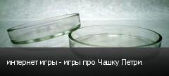 интернет игры - игры про Чашку Петри