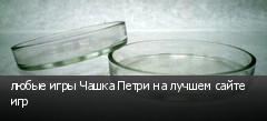 любые игры Чашка Петри на лучшем сайте игр