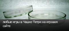 любые игры в Чашке Петри на игровом сайте