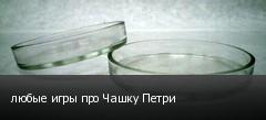 любые игры про Чашку Петри