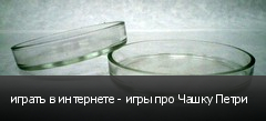 играть в интернете - игры про Чашку Петри