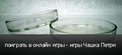поиграть в онлайн игры - игры Чашка Петри
