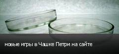 новые игры в Чашке Петри на сайте