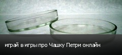 играй в игры про Чашку Петри онлайн