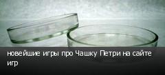 новейшие игры про Чашку Петри на сайте игр